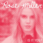 ROSE MILLER IS IT YOU?